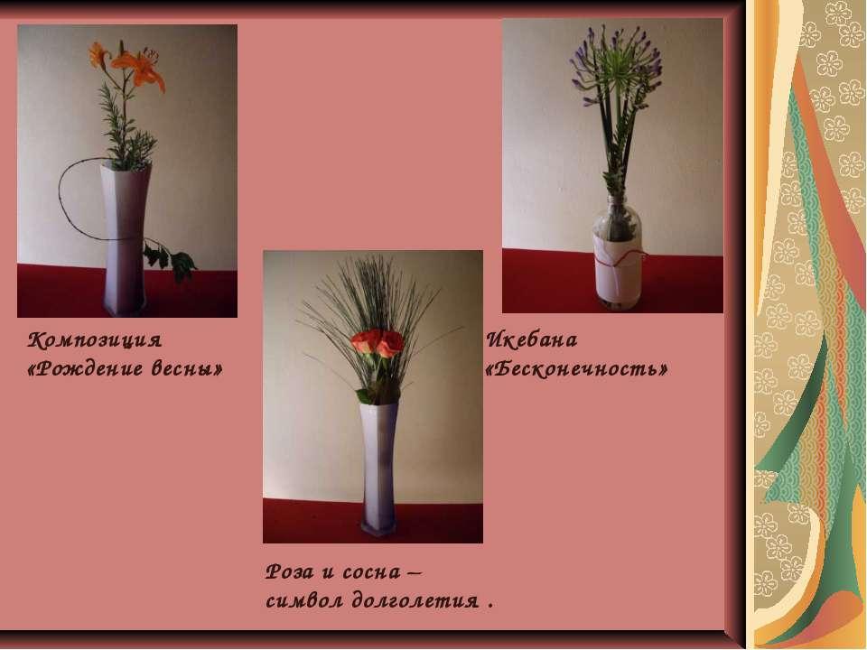 Композиция «Рождение весны» Икебана «Бесконечность» Роза и сосна – символ дол...