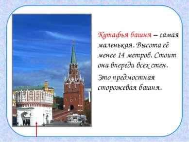 Кутафья башня – самая маленькая. Высота её менее 14 метров. Стоит она впереди...