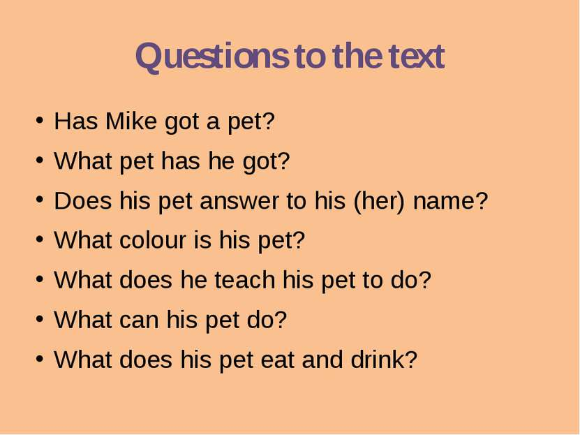 Questions to the text Has Mike got a pet? What pet has he got? Does his pet a...
