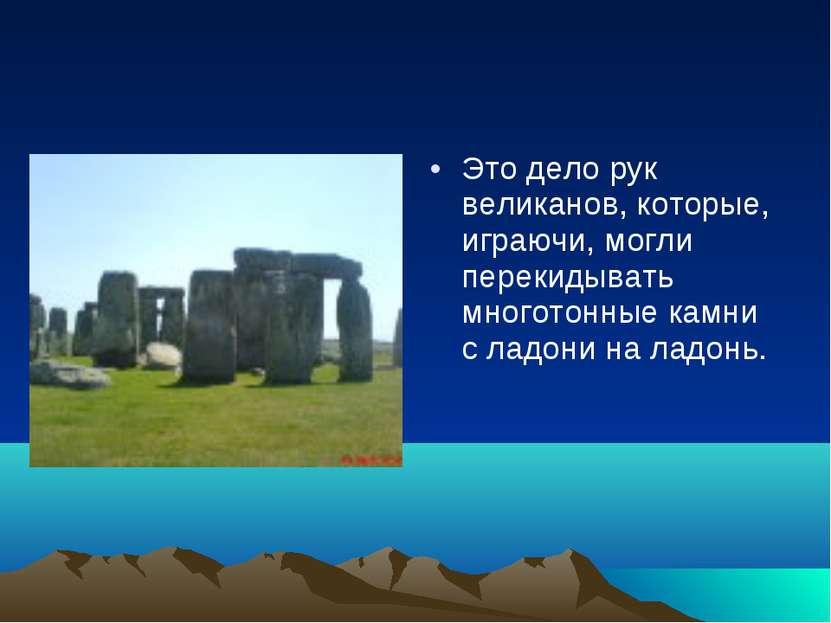 Это дело рук великанов, которые, играючи, могли перекидывать многотонные камн...