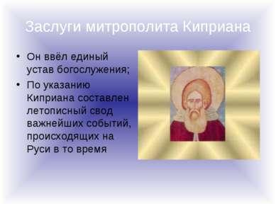 Заслуги митрополита Киприана Он ввёл единый устав богослужения; По указанию К...