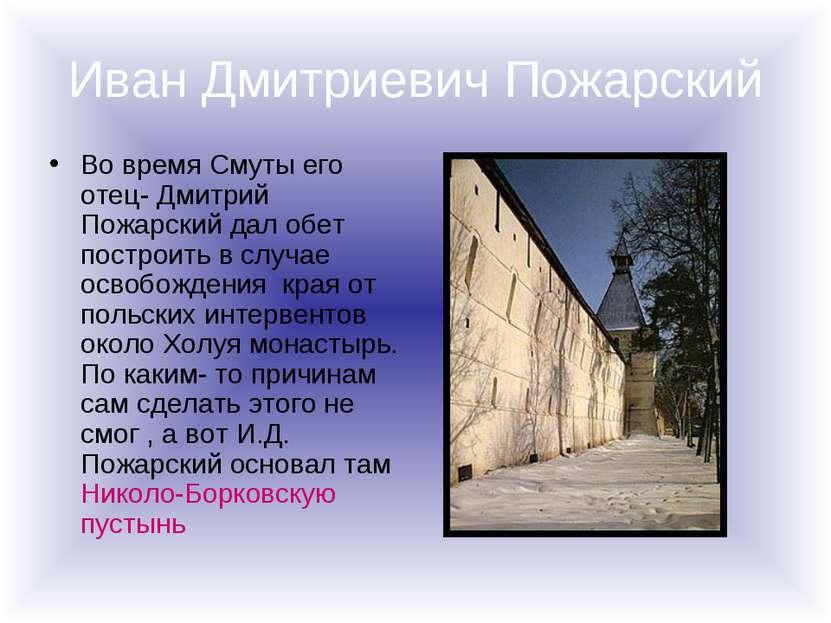 Иван Дмитриевич Пожарский Во время Смуты его отец- Дмитрий Пожарский дал обет...