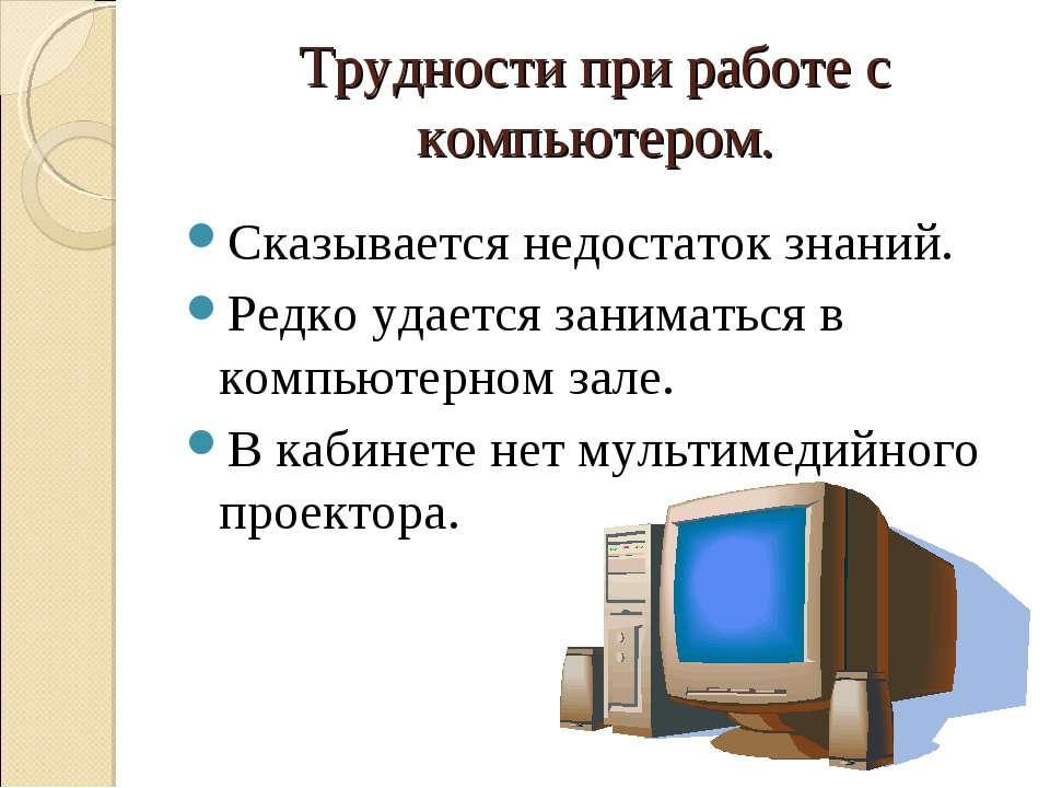 Трудности при работе с компьютером. Сказывается недостаток знаний. Редко удае...