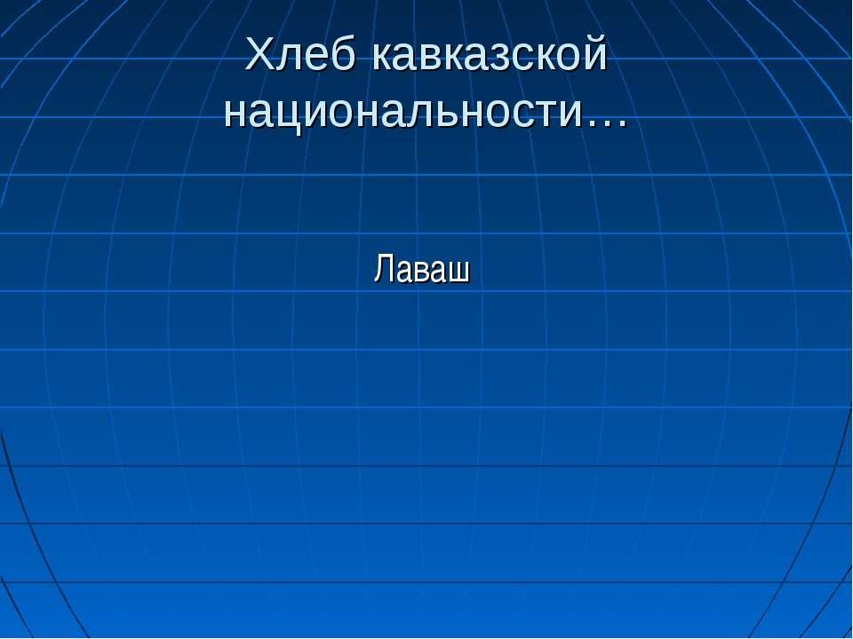 Хлеб кавказской национальности… Лаваш