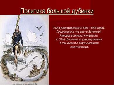 Политика большой дубинки Была декларирована в 1904—1905 годах. Предполагала, ...