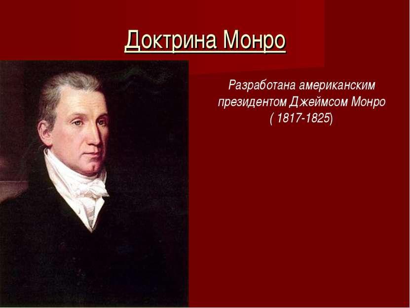 Доктрина Монро Разработана американским президентом Джеймсом Монро ( 1817-1825)