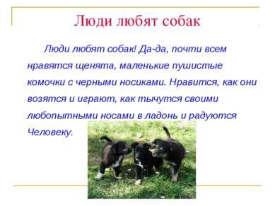 Люди любят собак Люди любят собак! Да-да, почти всем нравятся щенята, маленьк...