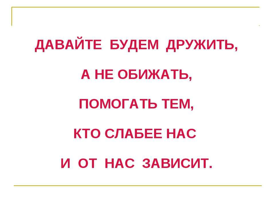 ДАВАЙТЕ БУДЕМ ДРУЖИТЬ, А НЕ ОБИЖАТЬ, ПОМОГАТЬ ТЕМ, КТО СЛАБЕЕ НАС И ОТ НАС ЗА...