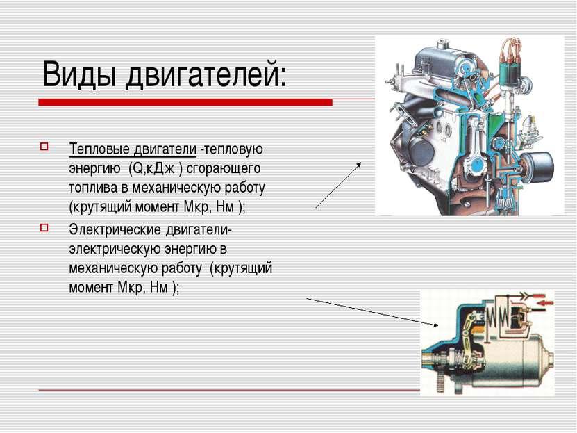 Виды двигателей: Тепловые двигатели -тепловую энергию (Q,кДж ) сгорающего топ...