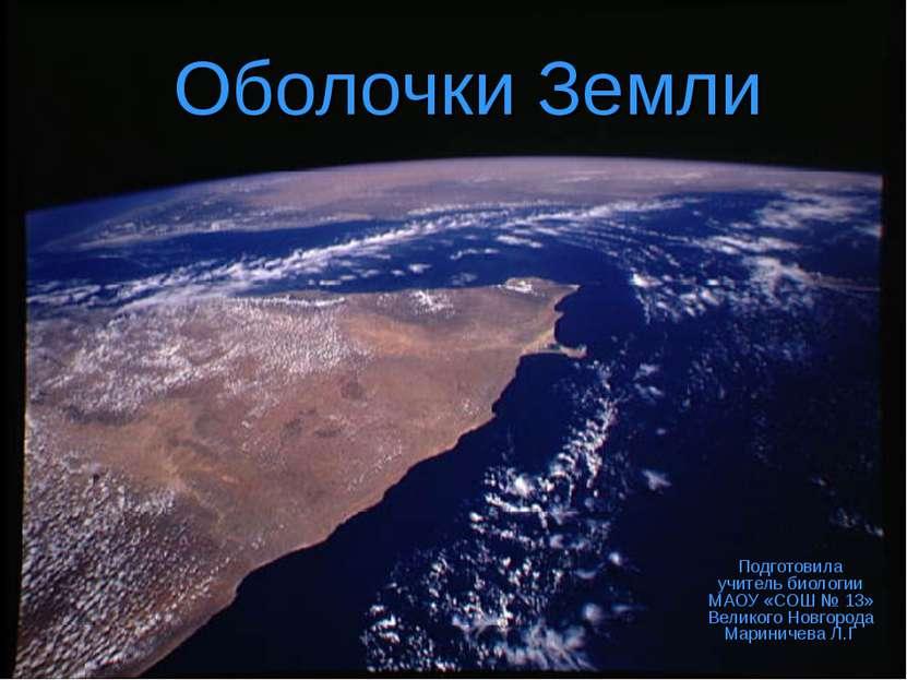 Оболочки Земли Подготовила учитель биологии МАОУ «СОШ № 13» Великого Новгород...