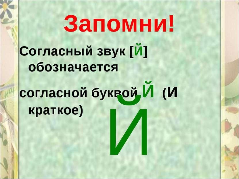 Запомни! Согласный звук [Й] обозначается согласной буквой Й (и краткое) Й
