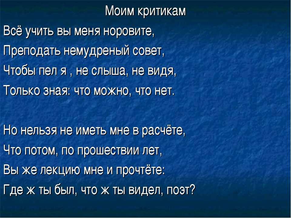 Моим критикам Всё учить вы меня норовите, Преподать немудреный совет, Чтобы п...