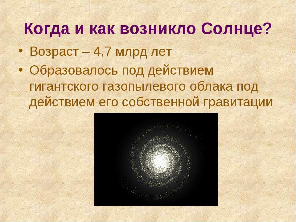 Когда и как возникло Солнце? Возраст – 4,7 млрд лет Образовалось под действие...