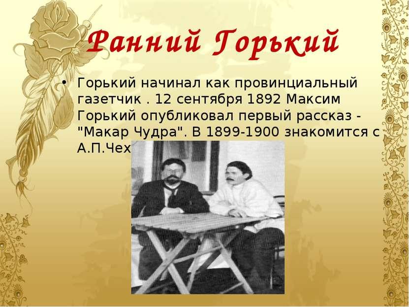 Ранний Горький Горький начинал как провинциальный газетчик . 12 сентября 1892...