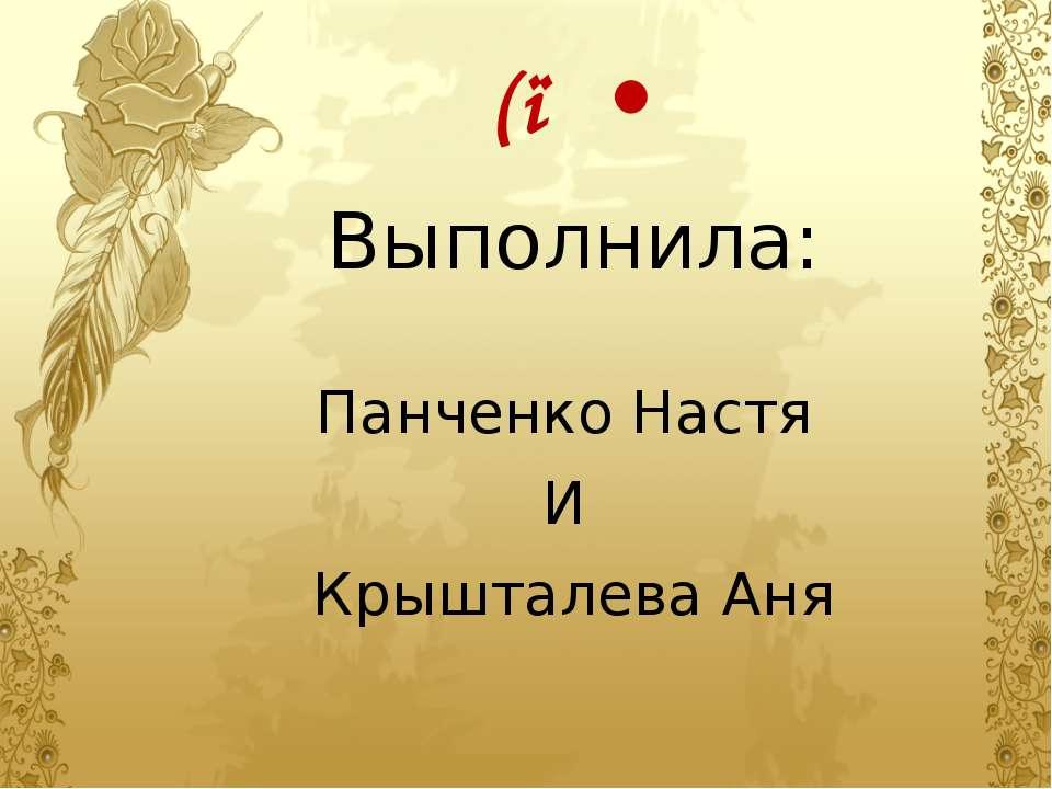 ٩( ● • Выполнила: Панченко Настя И Крышталева Аня