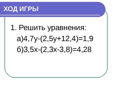 ХОД ИГРЫ 1. Решить уравнения: а)4,7y-(2,5y+12,4)=1,9 б)3,5x-(2,3x-3,8)=4,28