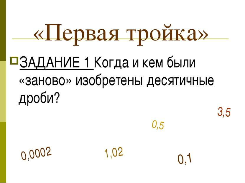 «Первая тройка» ЗАДАНИЕ 1 Когда и кем были «заново» изобретены десятичные дро...