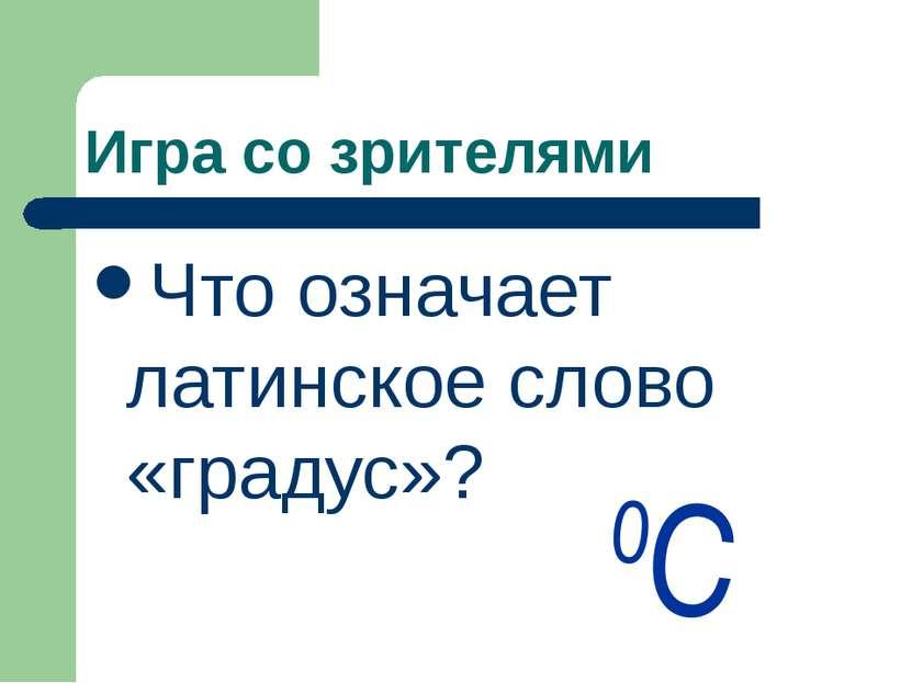 Игра со зрителями Что означает латинское слово «градус»? 0С