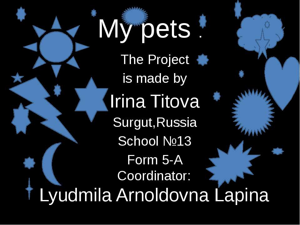 My pets . The Project is made by Irina Titova Surgut,Russia School №13 Form 5...