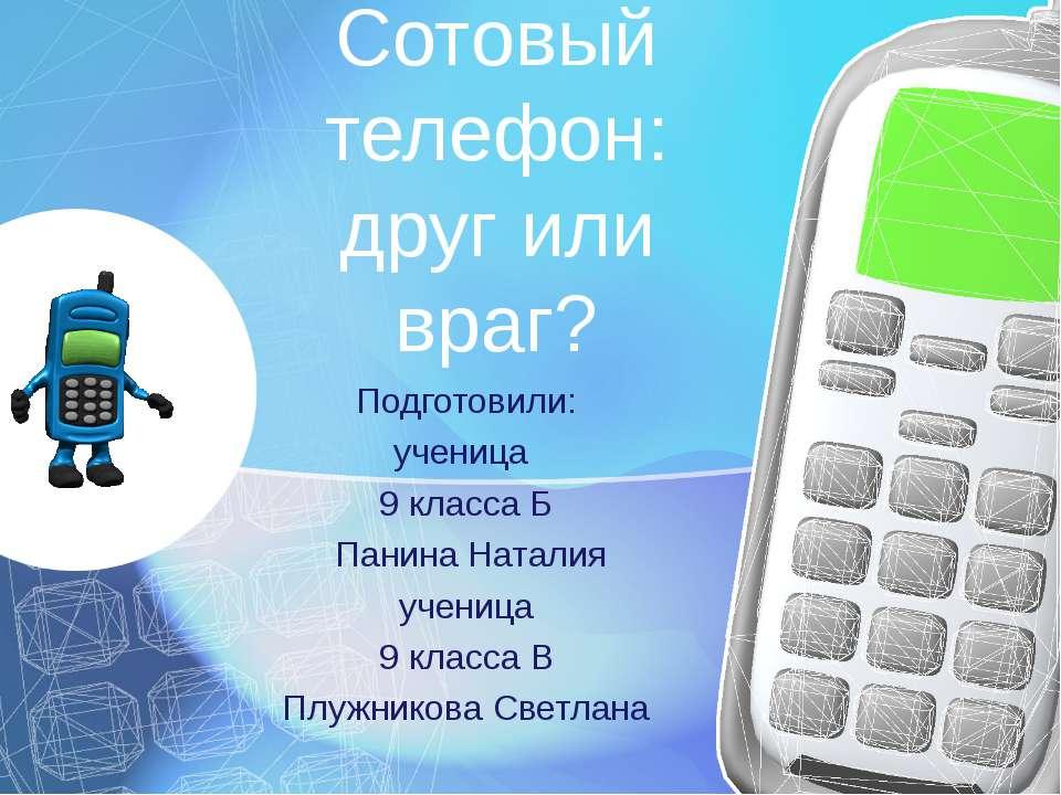 Сотовый телефон: друг или враг? Подготовили: ученица 9 класса Б Панина Натали...