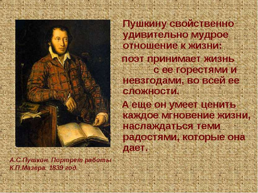Пушкину свойственно удивительно мудрое отношение к жизни: поэт принимает жизн...