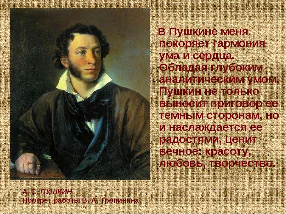 В Пушкине меня покоряет гармония ума и сердца. Обладая глубоким аналитическим...