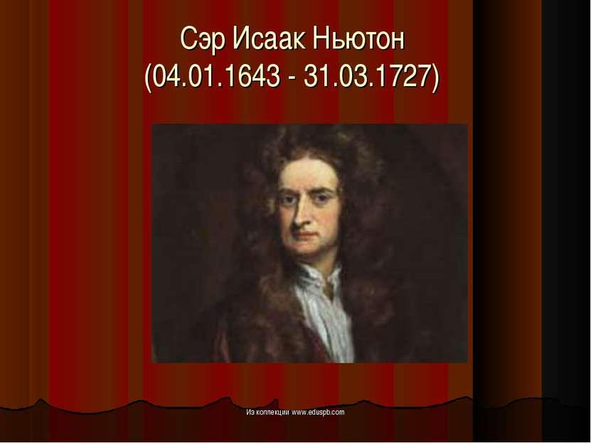 Сэр Исаак Ньютон (04.01.1643 - 31.03.1727) Из коллекции www.eduspb.com Из кол...