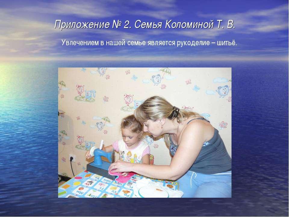 Приложение № 2. Семья Коломиной Т. В. Увлечением в нашей семье является рукод...