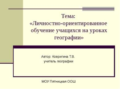Тема: «Личностно-ориентированное обучение учащихся на уроках географии» Автор...