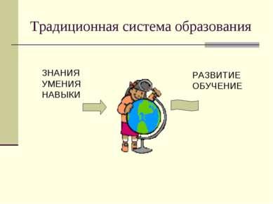 Традиционная система образования ЗНАНИЯ УМЕНИЯ НАВЫКИ РАЗВИТИЕ ОБУЧЕНИЕ