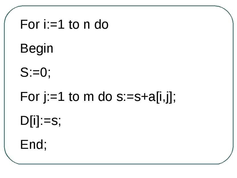 For i:=1 to n do Begin S:=0; For j:=1 to m do s:=s+a[i,j]; D[i]:=s; End;