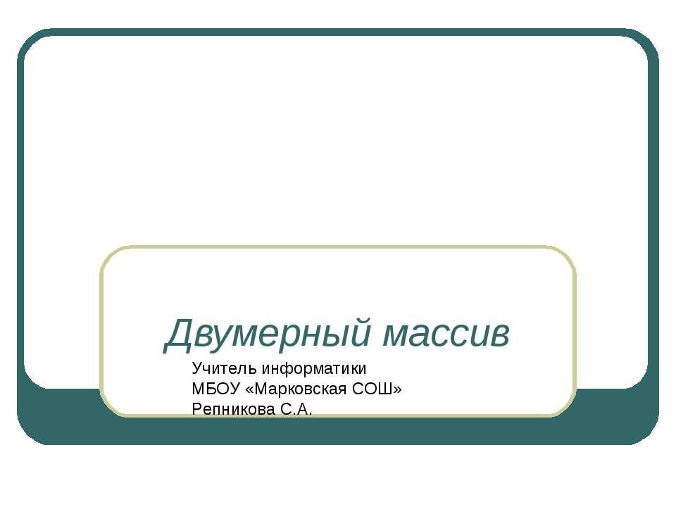 Двумерный массив Учитель информатики МБОУ «Марковская СОШ» Репникова С.А.