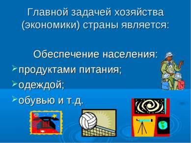 Главной задачей хозяйства (экономики) страны является: Обеспечение населения:...