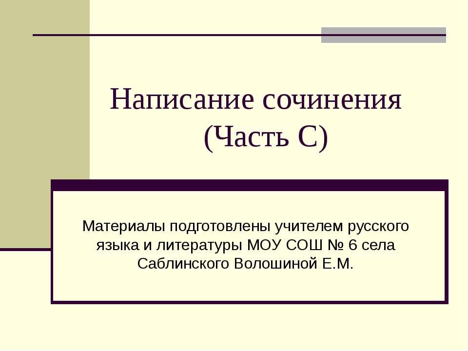 Написание сочинения (Часть С) Материалы подготовлены учителем русского языка ...