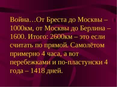 Война…От Бреста до Москвы – 1000км, от Москвы до Берлина – 1600. Итого: 2600к...