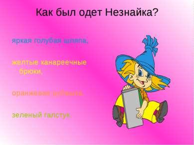 Как был одет Незнайка? яркая голубая шляпа, желтые канареечные брюки, оранжев...
