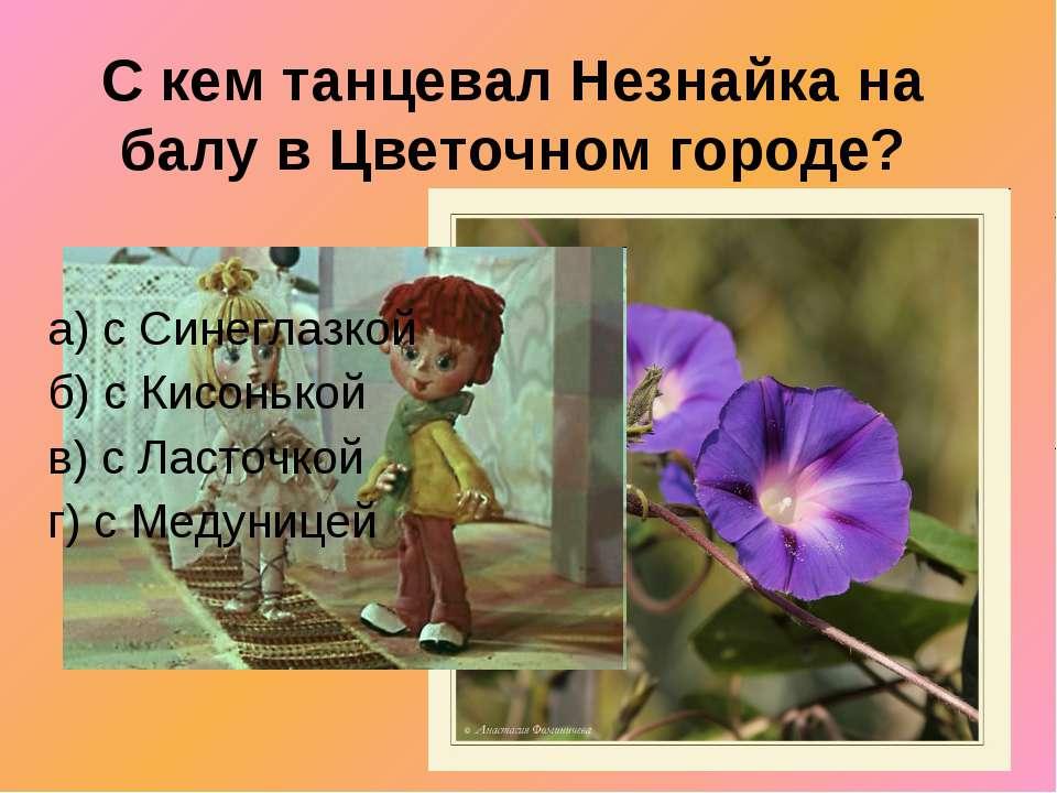 С кем танцевал Незнайка на балу в Цветочном городе? а) с Синеглазкой б) с Кис...