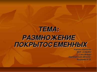 ТЕМА: РАЗМНОЖЕНИЕ ПОКРЫТОСЕМЕННЫХ Учитель биологии МОУ «СОШ№2 Г. Соль-Илецка ...
