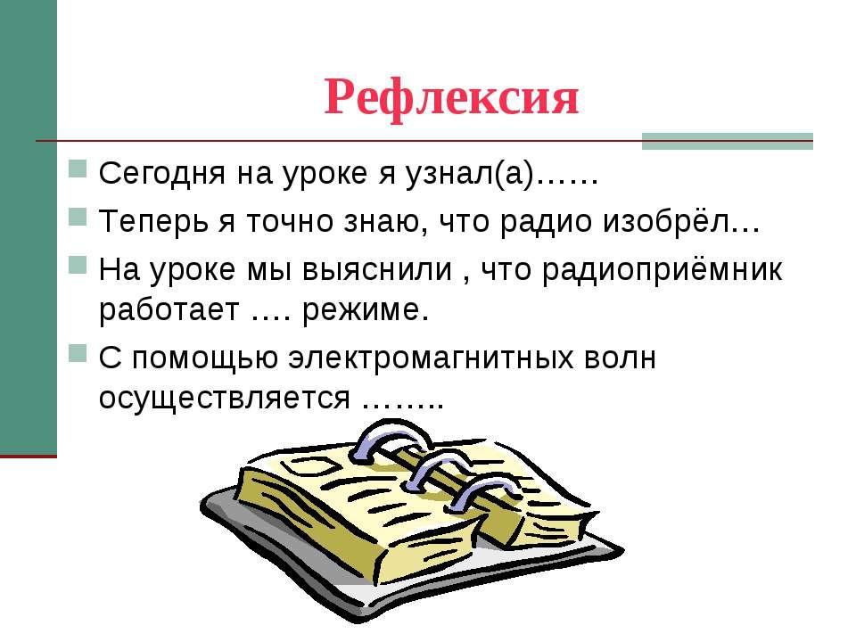 Рефлексия Сегодня на уроке я узнал(а)…… Теперь я точно знаю, что радио изобрё...