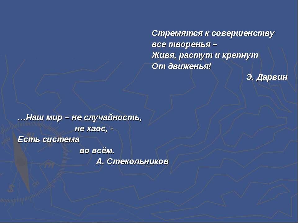 …Наш мир – не случайность, не хаос, - Есть система во всём. А. Стекольников С...