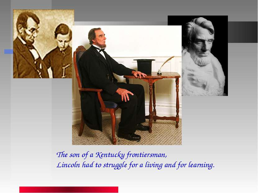 The son of a Kentucky frontiersman, Lincoln had to struggle for a living and ...