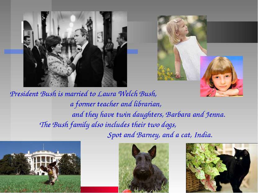 President Bush is married to Laura Welch Bush, a former teacher and librarian...