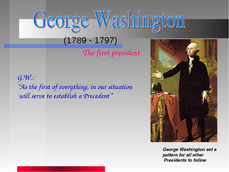 (1789 - 1797) George Washington set a pattern for all other Presidents to fol...