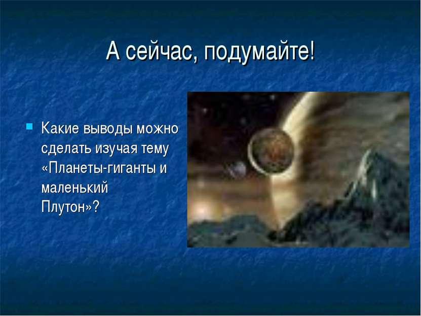 А сейчас, подумайте! Какие выводы можно сделать изучая тему «Планеты-гиганты ...