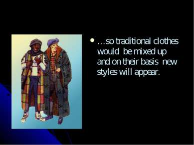 …so traditional clothes would be mixed up and on their basis new styles will ...