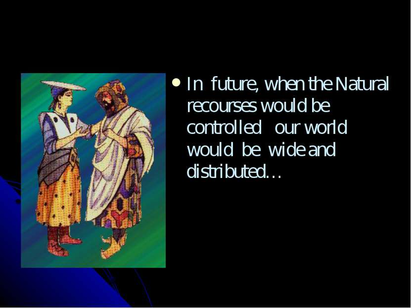 In future, when the Natural recourses would be controlled our world would be ...
