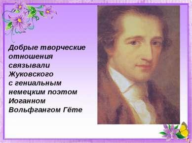 Добрые творческие отношения связывали Жуковского с гениальным немецким поэтом...