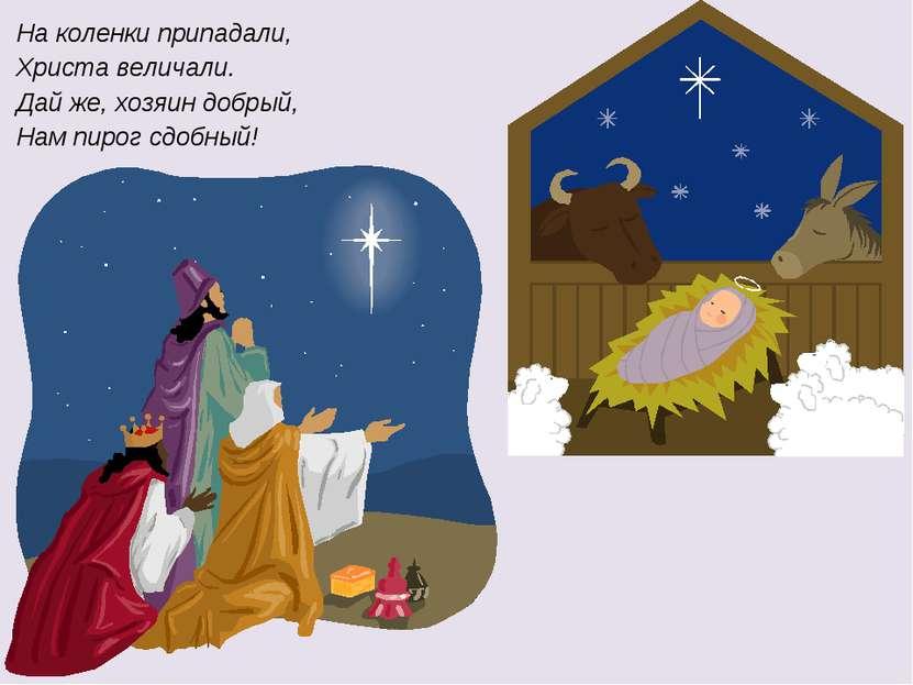 На коленки припадали, Христа величали. Дай же, хозяин добрый, Нам пирог сдобный!