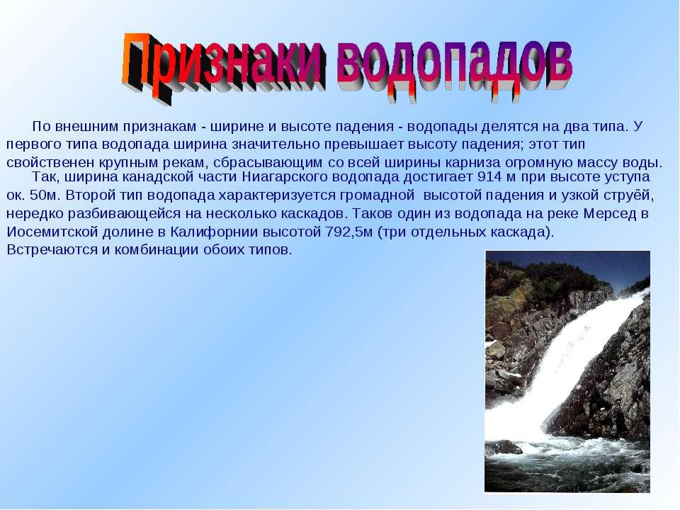 По внешним признакам - ширине и высоте падения - водопады делятся на два типа...