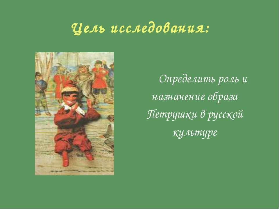 Цель исследования: Определить роль и назначение образа Петрушки в русской кул...